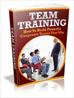 Team Training: How to Build Powerful Corporate Teams That Win