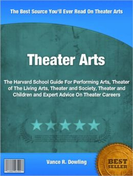 Theater Arts: The Harvard School Guide For Performing Arts, Theater of The Living Arts, Theater and Society, Theater and Children and Expert Advice On Theater Careers