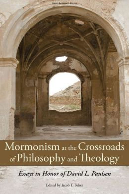 Mormonism at the Crossroads of Philosophy and Theology: Essays in Honor of David L. Paulsen (Part One)