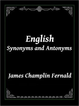 English Synonyms and Antonyms: A Practical and Invaluable Guide to Clear and Precise Diction for Writers, Speakers, Students, Business and Professional Men