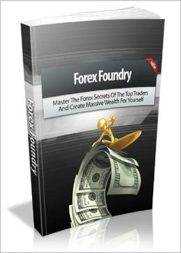Forex Foundry: Master The Forex Secrets Of The Top Traders And Create Massive Wealth For Yourself! AAA+++