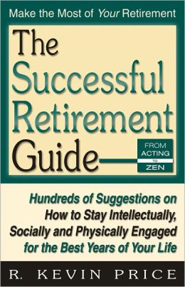 The Successful Retirement Guide: Hundreds of Suggestions on How To Stay Intellectually, Socially, and Physically Engaged for the Best Years of Your Life