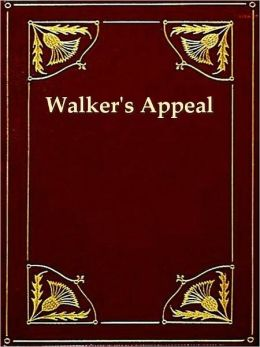 Walker's Appeal, In Four Articles, together with a Preamble, to the Colored Citizens of the World, but in Particular, and Very Expressly to Those of the United States of America. Written in Boston, in the State of Massachusetts, Sept. 28, 1829.