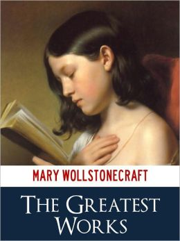 MARY WOLLSTONECRAFT GREATEST WORKS [Authoritative and Unabridged NOOK Edition] The Bestselling Works by Mary Wollstonecraft Incl. A VINDICATION OF THE RIGHTS OF WOMAN MARY, A FICTION MARIA OR THE WRONGS OF WOMAN & MORE! (NOOKBook Feminist Classics)