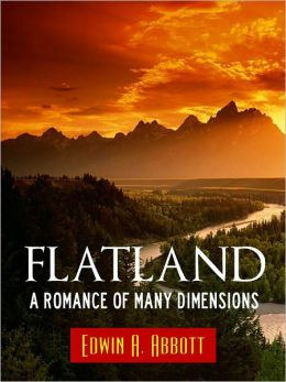 Worldwide Bestseller Edition FLATLAND by EDWIN ABBOTT [Authoritative NOOK Edition] The Highly Acclaimed Mathematical Science Fiction Book by Edwin Abbott NOW AVAILABLE IN SPECIAL NOOK EDITION (Relativity and Multiple Dimensions Fiction) FLATLAND A ROMANCE