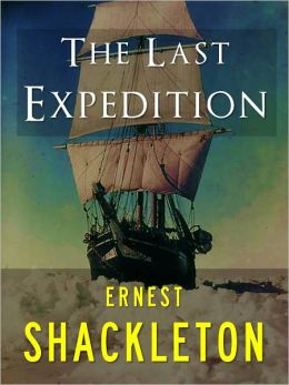 ERNEST SHACKLETON: THE LAST EXPEDITION (Special Nook Edition) The Great World Adventures and Adventurers Series ERNEST SHACKLETON [Explorer of the North Pole and South Pole] COMPLETE AND UNABRIDGED VERSION OF ERNEST SHACKLETON'S THE LAST EXPEDITION