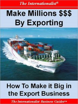Make Millions $$$ By Exporting: How To Make It Big in the Export Business