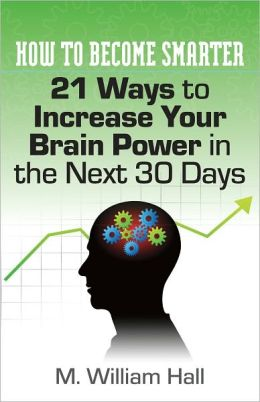 How To Become Smarter: 21 Ways to Increase Your Brain Power in the Next 30 Days