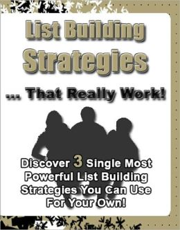 List Building Strategies That Really Work: Discover 3 Single Most Powerful List Building Strategies You Can Use For Your Own