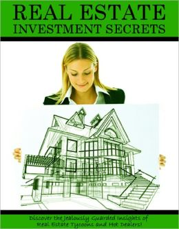 REAL ESTATE INVESTMENT SECRETS: Discover the Jealously Guarded Insights of Real Estate Tycoons and Hot Dealers