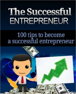 The Successful Entrepreneur: 100 Tips To Become a Successful Entrepreneur
