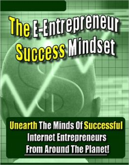 The E-Entrepreneur Success Mindset: Unearth The Minds Of Successful Internet Entrepreneurs From Around The Planet