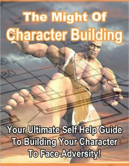 The Might of Character Building: Your Ultimate Self Help Guide to Building Your Character to Face Adversity