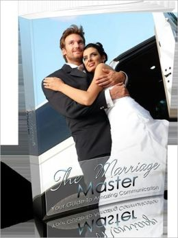 Improve All Your Relationships - The Marriage Master - Your Guide To Amazing Communication