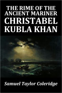 Samuel Taylor Coleridge's The Rime of the Ancient Mariner, Christabel, and Kubla Khan