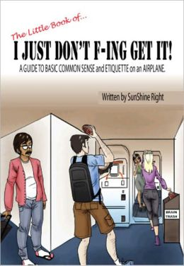 The Little Book of...I JUST DON'T F-ING GET IT! A Guide to Basic Common Sense and Etiquette on an Airplane!