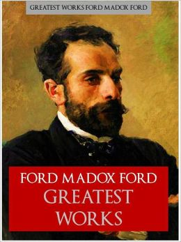 THE GREATEST WORKS OF FORD MADOX FORD [Authoritative and Complete Nook Edition] THE WORLDWIDE BESTSELLER The Complete Works Collection of FORD MADOX FORD'S Critically Acclaimed Writings including THE GOOD SOLDIER and THE FIFTH QUEEN TRILOGY (NOOKBook)