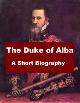The Duke of Alba - A Short Biography