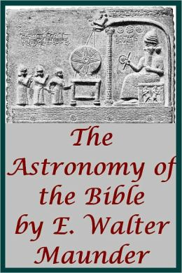 The Astronomy of the Bible An Elementary Commentary on the Astronomical References of Holy Scripture by E.W. Maunder (Illustrated with linked TOC)