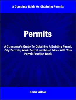 Permits: A Consumer's Guide To Obtaining A Building Permit, City Permits, Work Permit and Much More With This Permit Practice Book