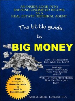 The Little Guide to Big Money: An Inside Look Into Earning Unlimited Income As A Real Estate Referral Agent