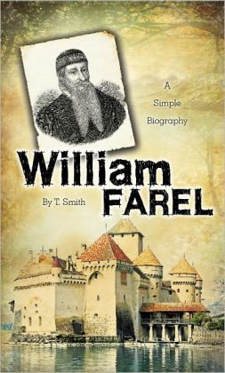 William Farel: A Simple Biography