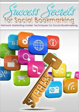 Success Secrets For Social Bookmarking: Network Marketing Insider Techniques For Social Bookmarking