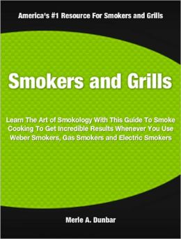 Smokers and Grills: Learn The Art of Smokology With This Guide To Smoke Cooking To Get Incredible Results Whenever You Use Weber Smokers, Gas Smokers and Electric Smokers