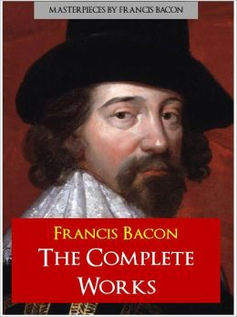 FRANCIS BACON THE COMPLETE WORKS (Special NOOK Edition) Includes the Unabridged Essays and Aphorisms of Francis Bacon Novum Organum (New Organum)