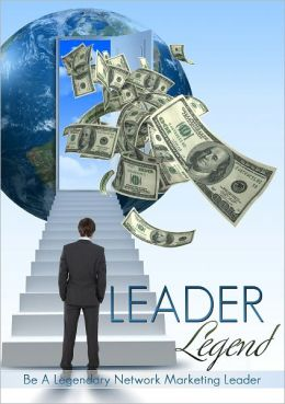 Leader Legend: Be A Legendary Network Marketing Leader