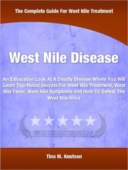 West Nile Disease: An Exhaustive Look At A Deadly Disease Where You Will Learn Top-Rated Secrets For West Nile Treatment, West Nile Fever, West Nile Symptoms and How To Defeat The West Nile Virus