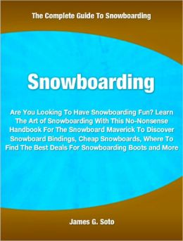 Snowboarding: Are You Looking To Have Snowboarding Fun? Learn The Art of Snowboarding With This No-Nonsense Handbook For The Snowboard Maverick To Discover Snowboard Bindings, Cheap Snowboards, Where To Find The Best Deals For Snowboarding Boots and More