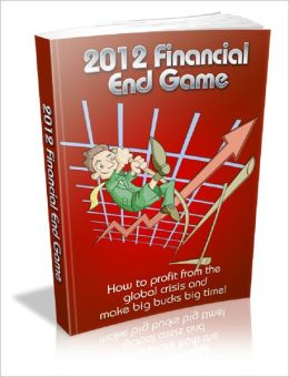 2012 Financial End Game! How to Profit from the Global Crisis and Make BIG BUCKS BIG TIME