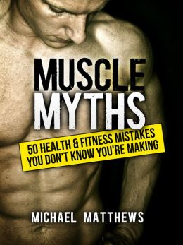 Muscle Myths: 50 Health & Fitness Mistakes You Didn't Know You Were Making