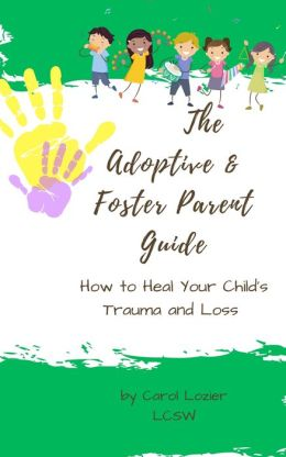 The Adoptive & Foster Parent Guide: How to Heal Your Child's Trauma and Loss
