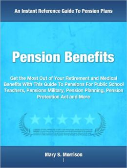 Pension Benefits: Get the Most Out of Your Retirement and Medical Benefits With This Guide To Pensions For Public School Teachers, Pensions Military, Pension Planning, Pension Protection Act and More