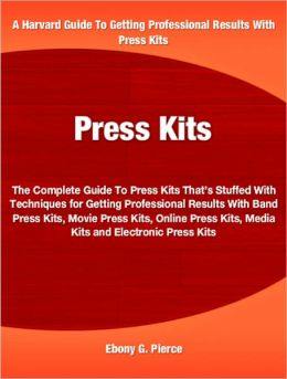 Press Kits: The Complete Guide To Press Kits That's Stuffed With Techniques for Getting Professional Results With Band Press Kits, Movie Press Kits, Online Press Kits, Media Kits and Electronic Press Kits