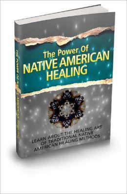 The Power Of Native American Healing: Learn About The Healing Art Of Traditional Native American Healing Methods