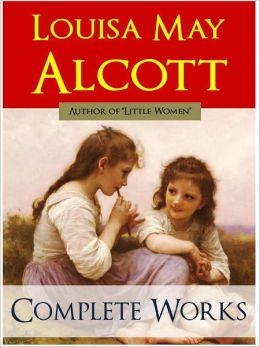 COMPLETE MAJOR WORKS OF LOUISA MAY ALCOTT (Special Complete and Unabridged NOOK Edition) THE WORLDWIDE BESTSELLER Includes Little Women, Little Men, Jo's Boys and More [Children's Fiction] Louisa May Alcott GREATEST WORKS
