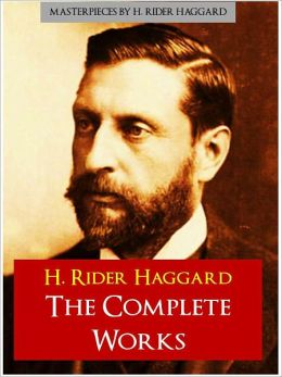 SIR H. RIDER HAGGARD THE COMPLETE MAJOR WORKS (Authoritative and Unabridged Nook Edition) ALL-TIME WORLDWIDE BESTSELLING AUTHOR Over 150 Million Copies Over 25,000 Pages of Works Including King Solomon's Mines, She, Allan Quatermain, and More! [NOOK]