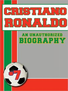 Cristiano Ronaldo: An Unauthorized Biography