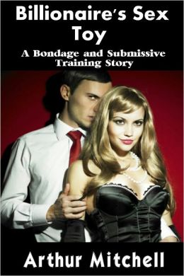 Billionaire's Sex Toy: A Bondage and Submissive Training Story (BDSM Erotic Romance)