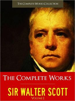 SIR WALTER SCOTT THE COMPLETE WORKS [Authoritative Unabridged Edition NOOK Vol. I] All the Major Works by Sir Walter Scott Including WAVERLEY, GUY MANNERING, ROB ROY, THE HEART OF MID-LOTHIAN, IVANHOE (Over 20,000 Pages!) THE COMPLETE WORKS COLLECTION