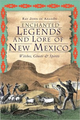 Enchanted Legends and Lore of New Mexico: Witches, Ghosts & Spirits