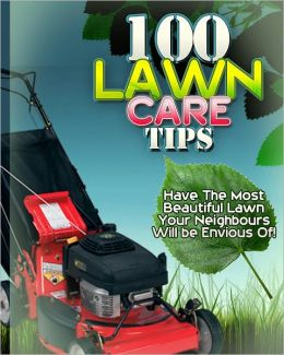 100 Lawn Care Tips: Have The Most Beautiful Lawn Your Neighbours Will be Envious Of