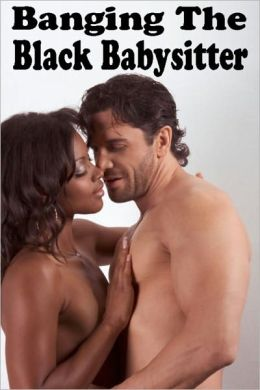Banging The Black Babysitter: An Erotic Story (Babysitter Sex / Interracial Sex / Sex With The Babysitter / Black Woman White Man / Sex With The Sitter)
