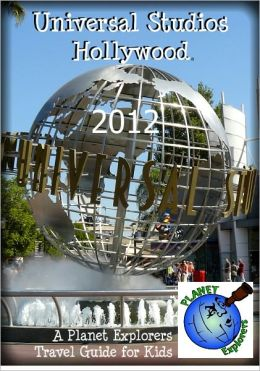 Universal Studios Hollywood 2012: A Planet Explorers Travel Guide for Kids