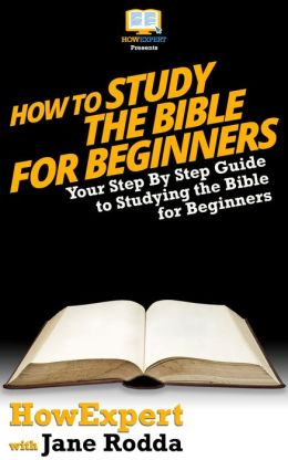 How To Study The Bible for Beginners - Your Step-By-Step Guide To Studying The Bible For Beginners