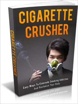 Healthy Habits For A Better Life - Cigarette Crusher - Easy Ways To Eliminate Smoking Addiction And Revitalize Your Body