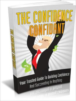 The Confidence Confidant - Your Trusted Guide To Building Confidence And Succeeding In Anything